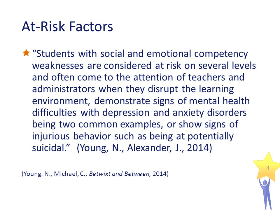 At-Risk Factors  Students with social and emotional competency weaknesses are considered at risk on several levels and often come to the attention of teachers and administrators when they disrupt the learning environment, demonstrate signs of mental health difficulties with depression and anxiety disorders being two common examples, or show signs of injurious behavior such as being at potentially suicidal. (Young, N., Alexander, J., 2014) (Young.
