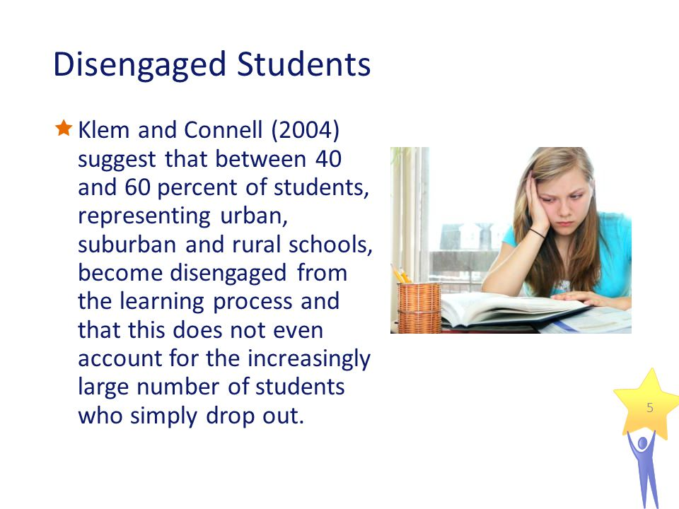 Disengaged Students  Klem and Connell (2004) suggest that between 40 and 60 percent of students, representing urban, suburban and rural schools, become disengaged from the learning process and that this does not even account for the increasingly large number of students who simply drop out.