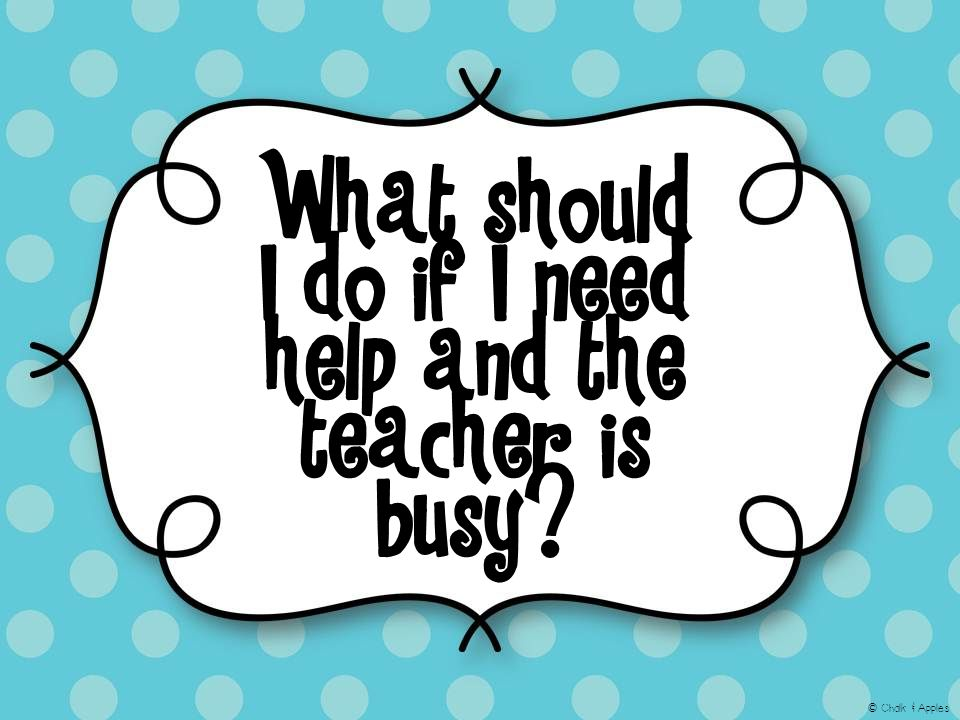 What should I do if I need help and the teacher is busy © Chalk & Apples