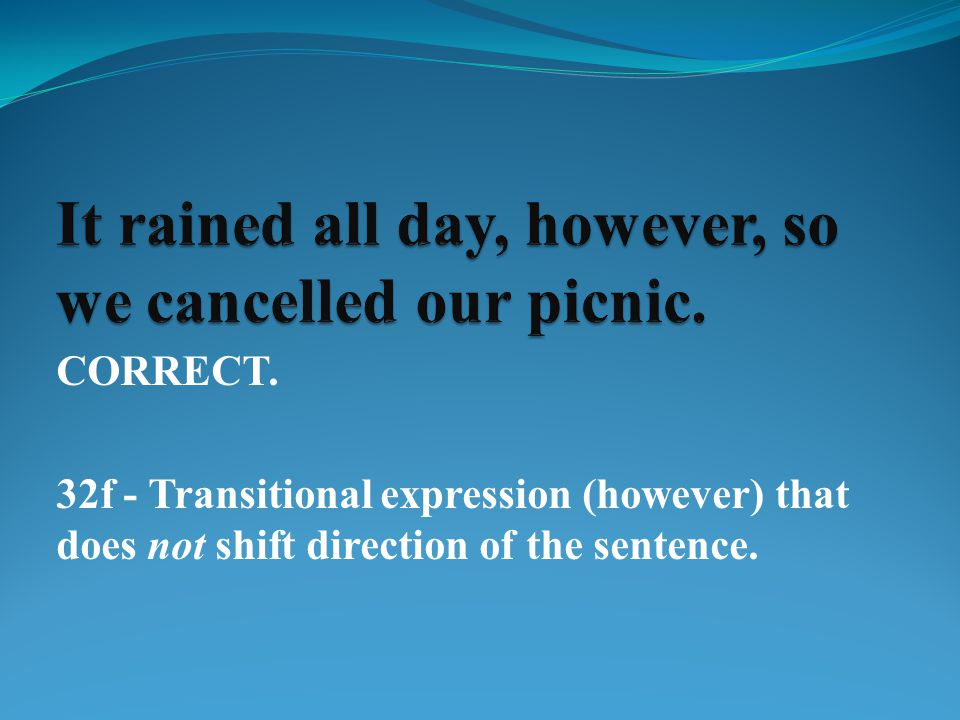 CORRECT. 32f - Transitional expression (however) that does not shift direction of the sentence.