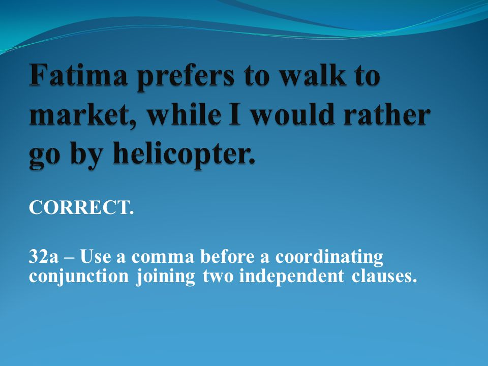 CORRECT. 32a – Use a comma before a coordinating conjunction joining two independent clauses.