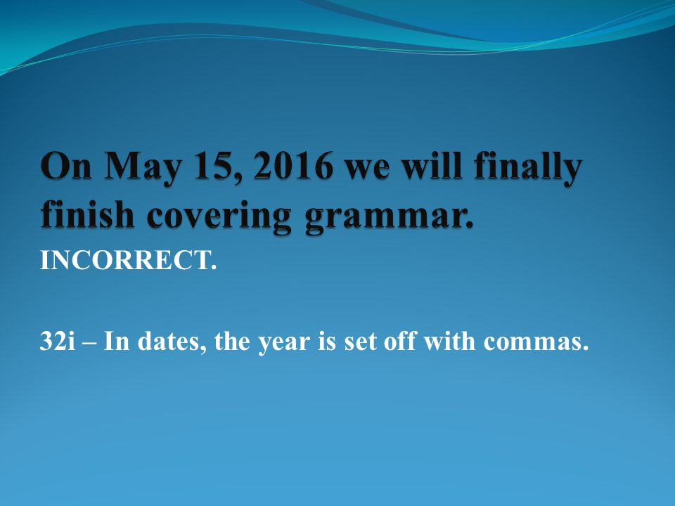 INCORRECT. 32i – In dates, the year is set off with commas.