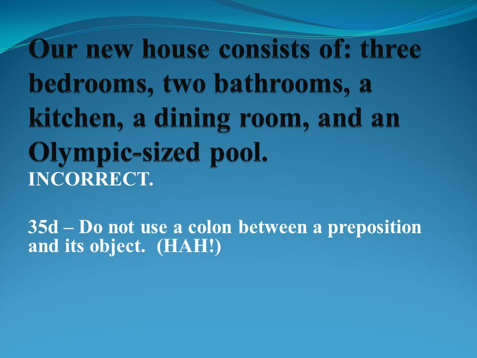 INCORRECT. 35d – Do not use a colon between a preposition and its object. (HAH!)