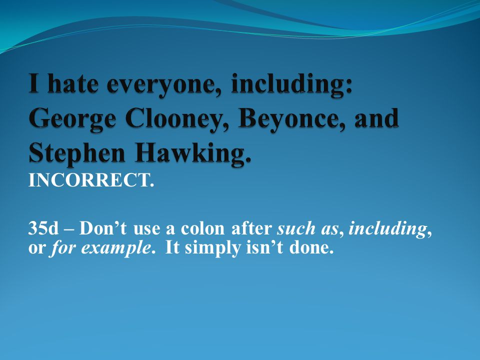 INCORRECT. 35d – Don't use a colon after such as, including, or for example. It simply isn't done.