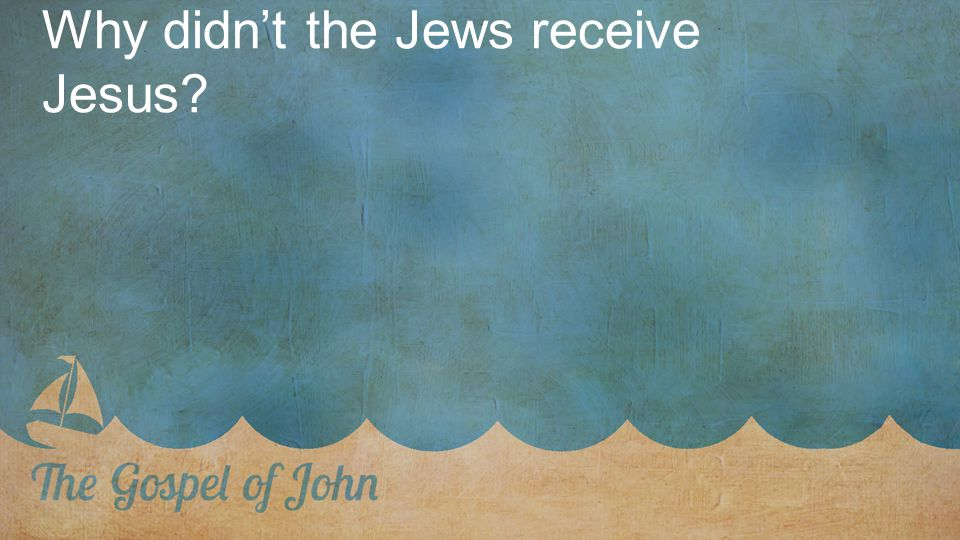 Why didn't the Jews receive Jesus