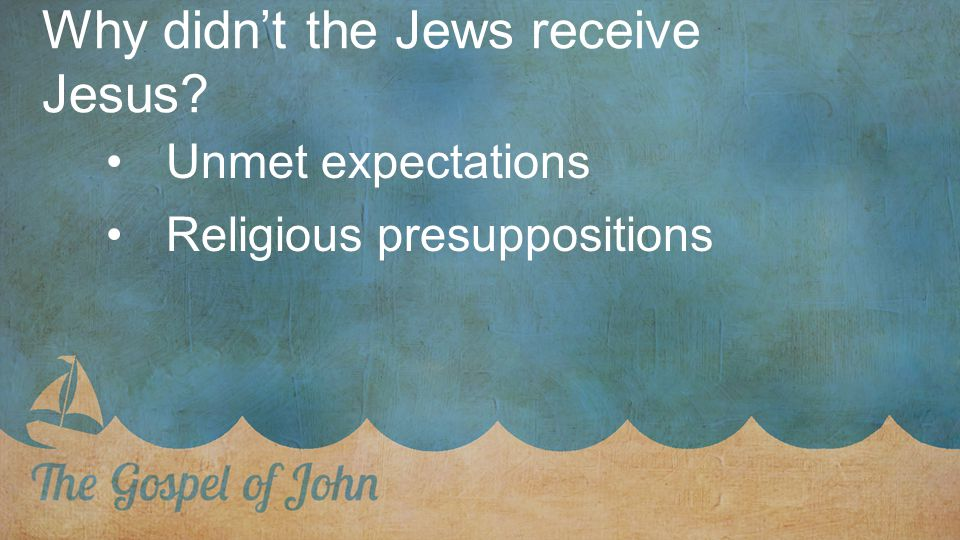 Why didn't the Jews receive Jesus Unmet expectations Religious presuppositions