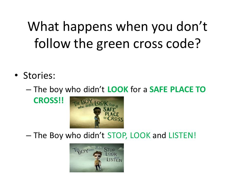 Now your ready to cross the road Cause you have learnt your GREEN CROSS CODE! Your GREEN CROSS CODE