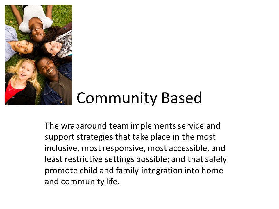 Community Based The wraparound team implements service and support strategies that take place in the most inclusive, most responsive, most accessible, and least restrictive settings possible; and that safely promote child and family integration into home and community life.