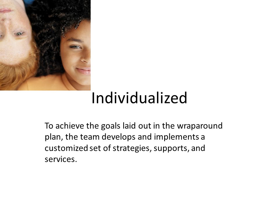 Individualized To achieve the goals laid out in the wraparound plan, the team develops and implements a customized set of strategies, supports, and services.