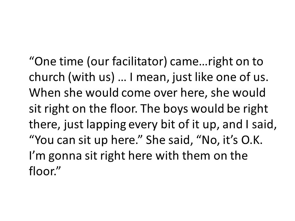 One time (our facilitator) came…right on to church (with us) … I mean, just like one of us.