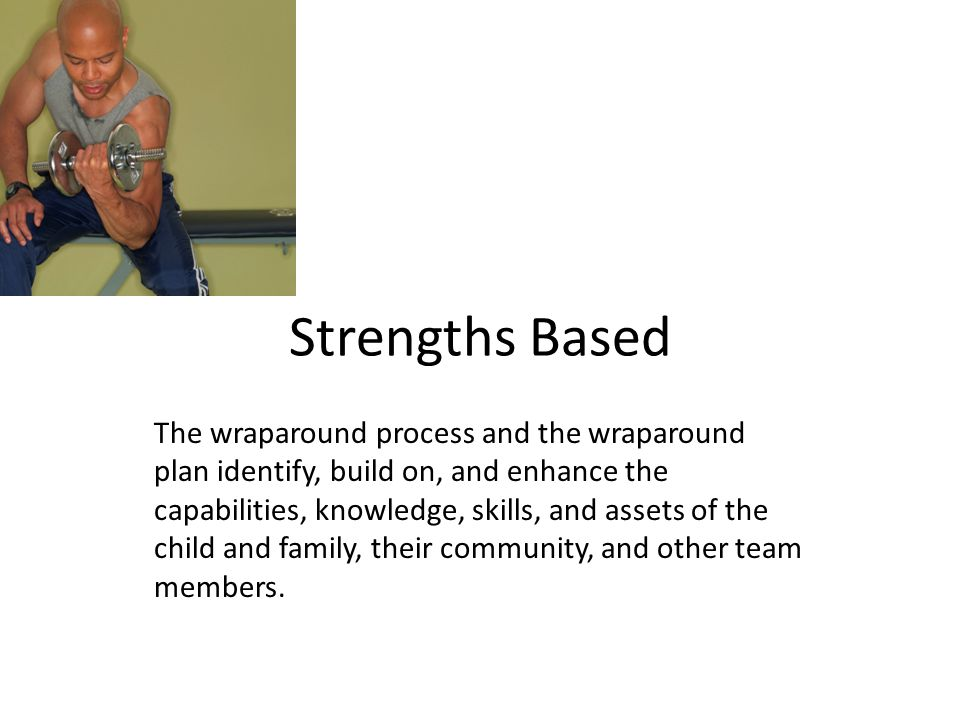 Strengths Based The wraparound process and the wraparound plan identify, build on, and enhance the capabilities, knowledge, skills, and assets of the child and family, their community, and other team members.