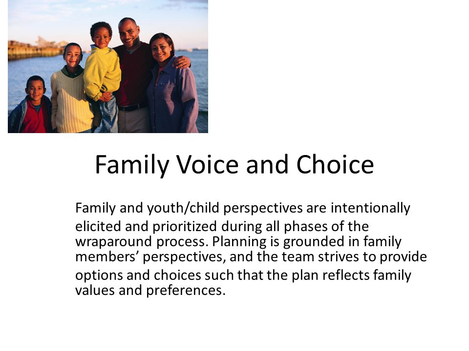 Family Voice and Choice Family and youth/child perspectives are intentionally elicited and prioritized during all phases of the wraparound process.