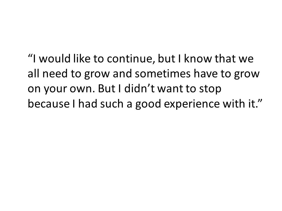 I would like to continue, but I know that we all need to grow and sometimes have to grow on your own.