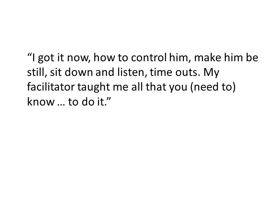 I got it now, how to control him, make him be still, sit down and listen, time outs.
