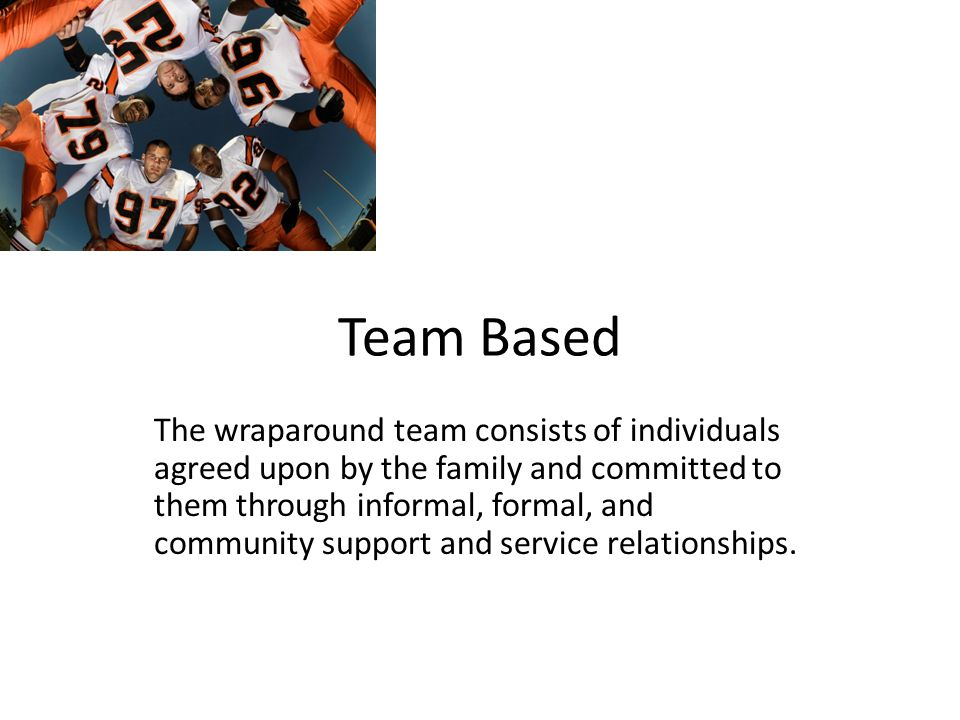 Team Based The wraparound team consists of individuals agreed upon by the family and committed to them through informal, formal, and community support and service relationships.