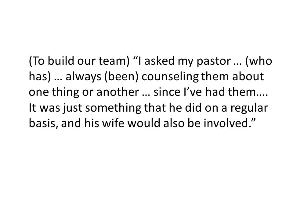 (To build our team) I asked my pastor … (who has) … always (been) counseling them about one thing or another … since I've had them….