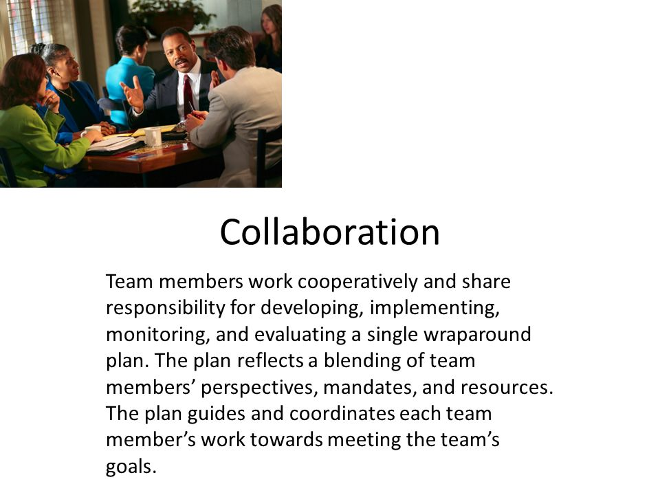 Collaboration Team members work cooperatively and share responsibility for developing, implementing, monitoring, and evaluating a single wraparound plan.