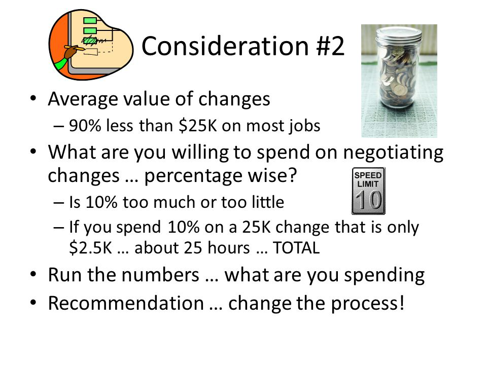 Consideration #2 Average value of changes – 90% less than $25K on most jobs What are you willing to spend on negotiating changes … percentage wise.