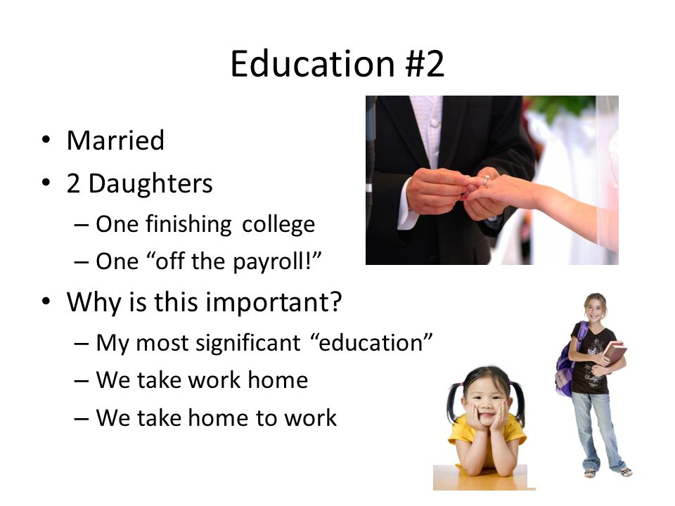 Education #2 Married 2 Daughters – One finishing college – One off the payroll! Why is this important.