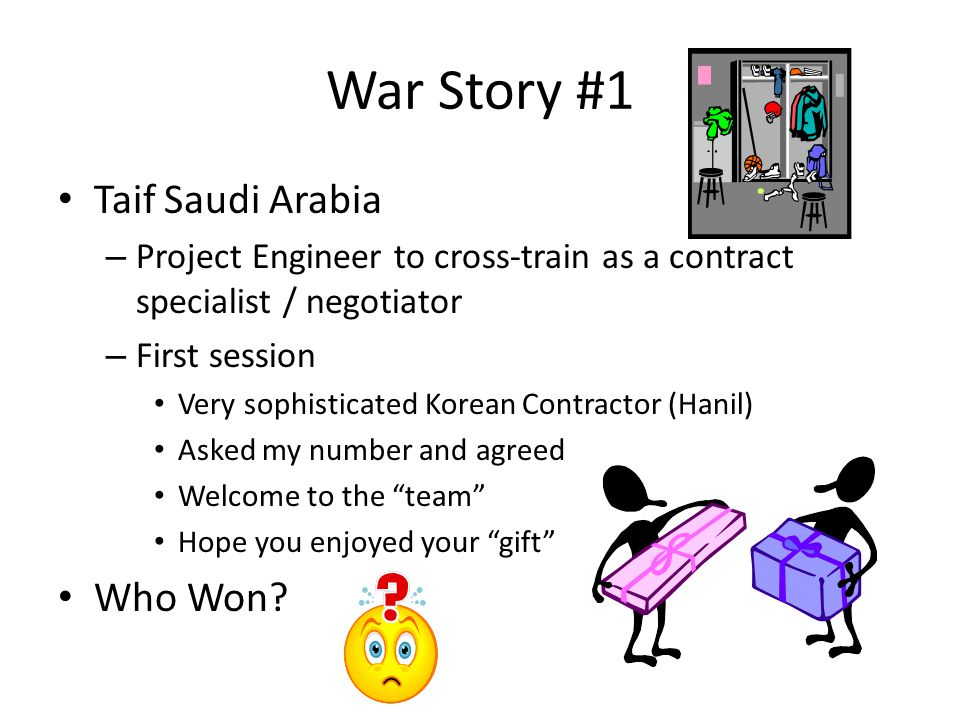 War Story #1 Taif Saudi Arabia – Project Engineer to cross-train as a contract specialist / negotiator – First session Very sophisticated Korean Contractor (Hanil) Asked my number and agreed Welcome to the team Hope you enjoyed your gift Who Won