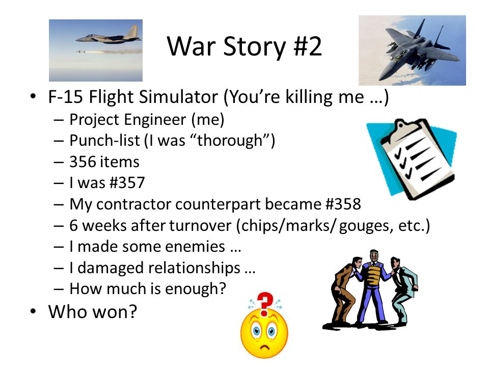 War Story #2 F-15 Flight Simulator (You're killing me …) – Project Engineer (me) – Punch-list (I was thorough ) – 356 items – I was #357 – My contractor counterpart became #358 – 6 weeks after turnover (chips/marks/ gouges, etc.) – I made some enemies … – I damaged relationships … – How much is enough.