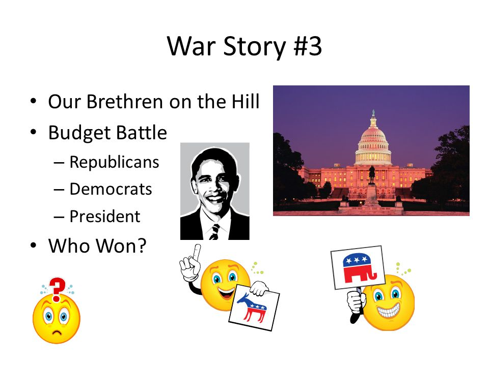 War Story #3 Our Brethren on the Hill Budget Battle – Republicans – Democrats – President Who Won