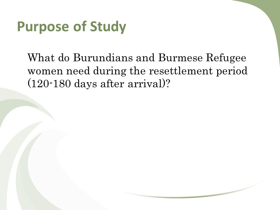 Purpose of Study What do Burundians and Burmese Refugee women need during the resettlement period (120-180 days after arrival)