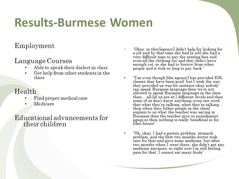 Results-Burmese Women Employment Language Courses Able to speak their dialect in class Get help from other students in the class Health Find proper medical care Medicare Educational advancements for their children Okay, so they[agency] didn't help for looking for a job and by that time she had [a job] she had a very difficult time to pay the renting fees and even all the clothing too and they didn't have enough yet, so she had to borrow from other people and it took so long to pay back. Um even though [the agency] has provided ESL classes that have been good, but I wish the way they provided us was for instance okay nobody can speak Burmese language then we're not allowed to speak Burmese language in the class than… all [of us are at ] different levels and then some of us don't know anything, even one word that what they're talking, what they're talking… then when they [other people in the class] explain to us what the teacher was saying in Burmese then the teacher give us punishment again so then nothing is really beneficial so for [the] future Oh, okay, I had a gastric problem, stomach problem, and the first two months doctor took care for that and gave some medicine, but after two months when I went there, she didn't get any medicine anymore, so right now I'm still feeling pain for that.