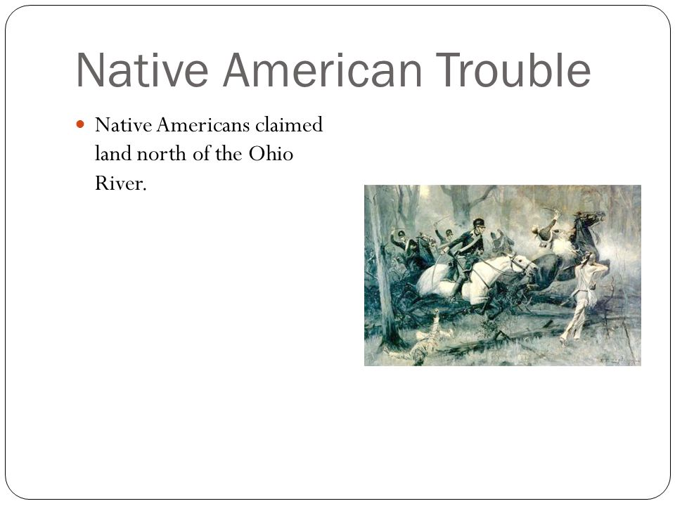Native American Trouble Native Americans claimed land north of the Ohio River.