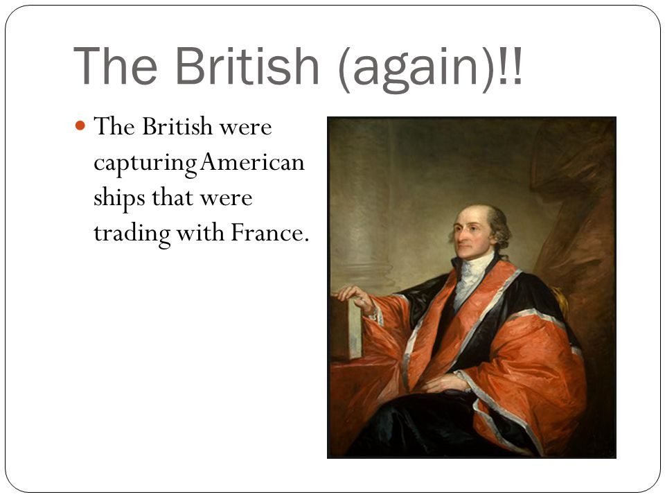 The British (again)!! The British were capturing American ships that were trading with France.
