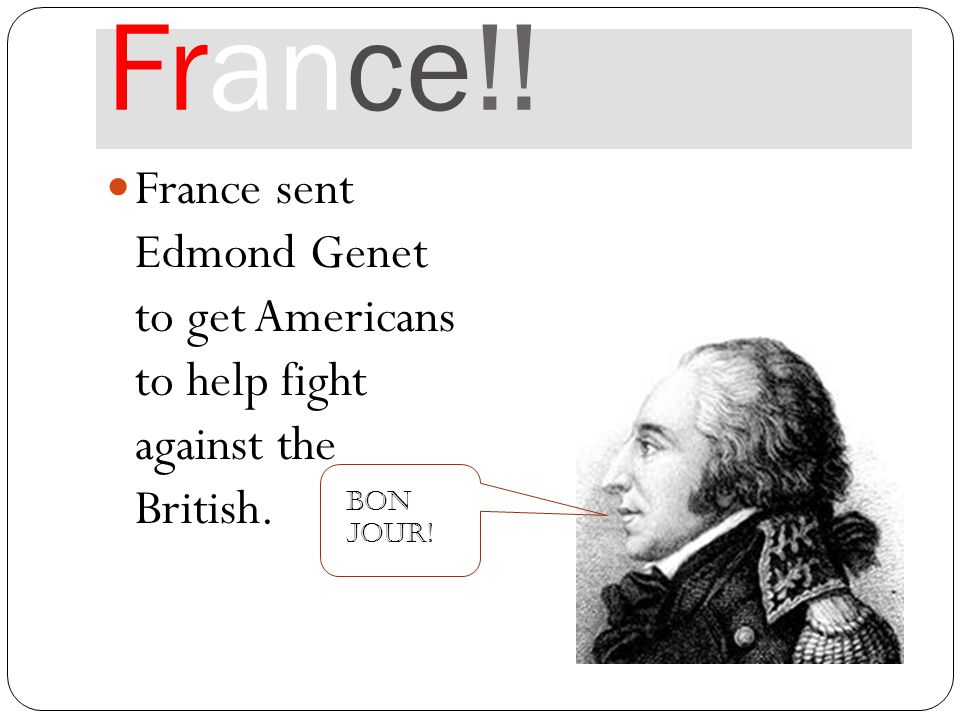 France!! France sent Edmond Genet to get Americans to help fight against the British. Bon Jour!