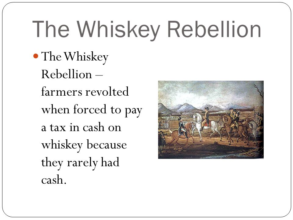 The Whiskey Rebellion The Whiskey Rebellion – farmers revolted when forced to pay a tax in cash on whiskey because they rarely had cash.