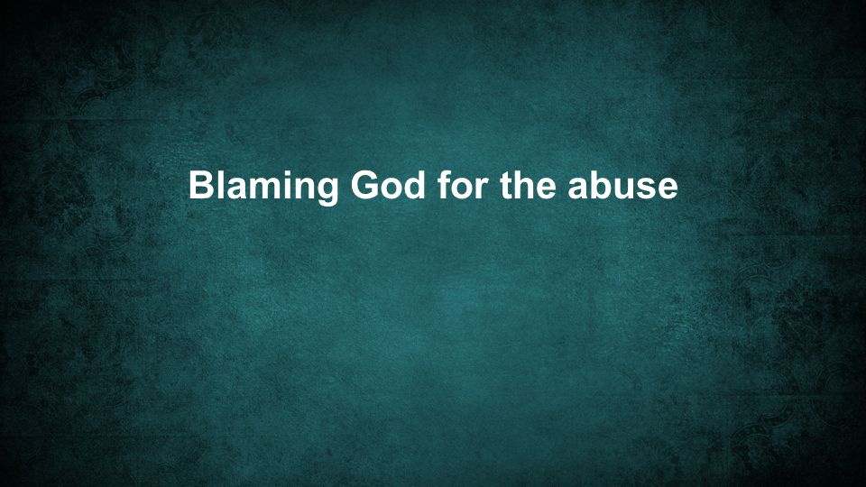 Blaming God for the abuse
