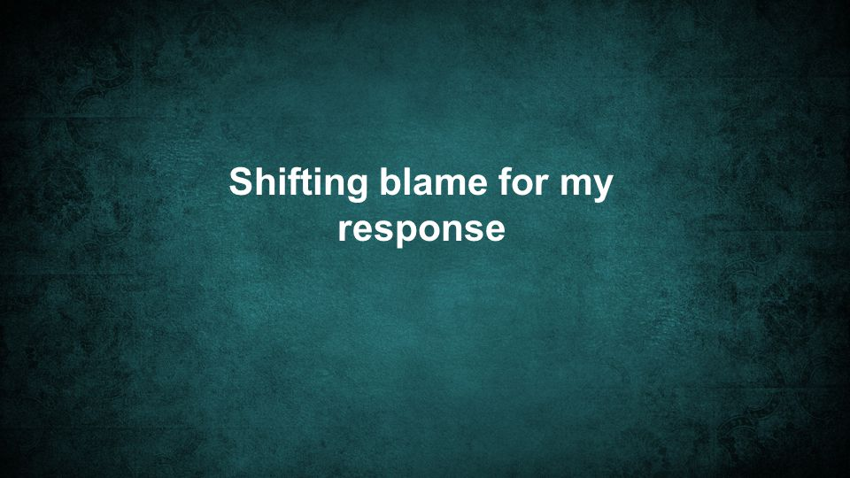 Shifting blame for my response