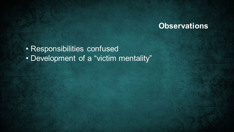 Observations Responsibilities confused Development of a victim mentality