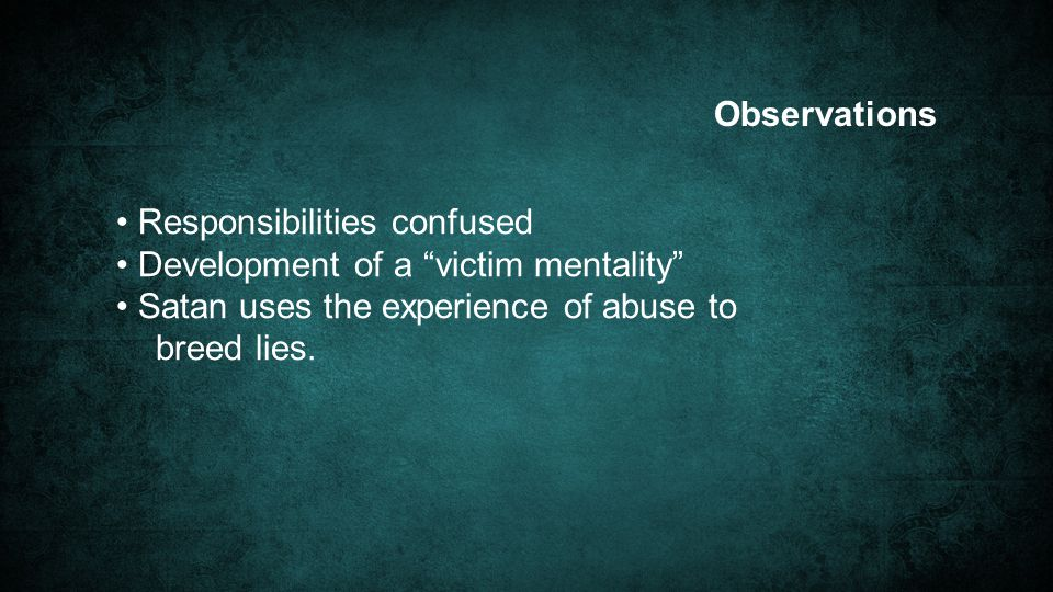 Observations Responsibilities confused Development of a victim mentality Satan uses the experience of abuse to breed lies.