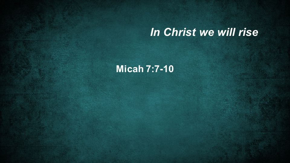 Micah 7:7-10 In Christ we will rise