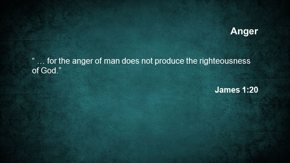 … for the anger of man does not produce the righteousness of God. James 1:20 Anger