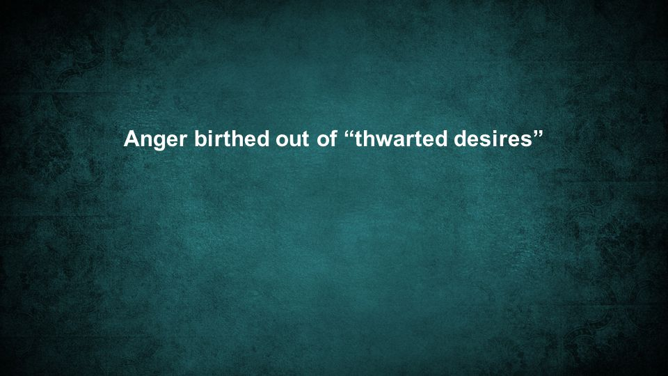 Anger birthed out of thwarted desires