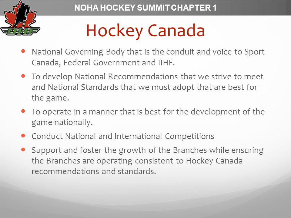 NOHA HOCKEY SUMMIT CHAPTER 1 Hockey Canada National Governing Body that is the conduit and voice to Sport Canada, Federal Government and IIHF.