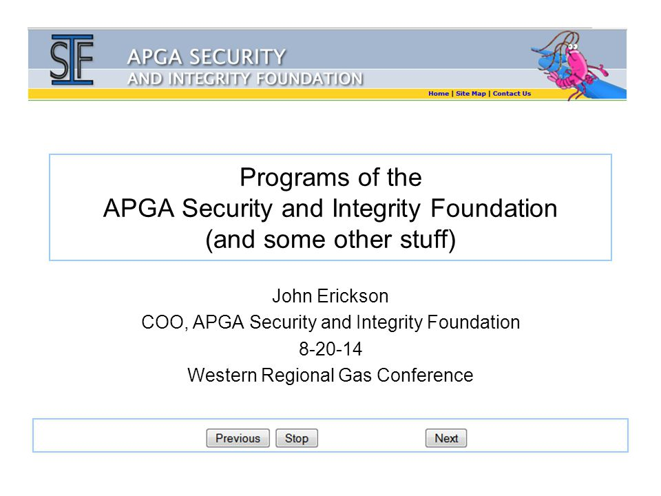 Programs of the APGA Security and Integrity Foundation (and some other stuff) John Erickson COO, APGA Security and Integrity Foundation 8-20-14 Western Regional Gas Conference