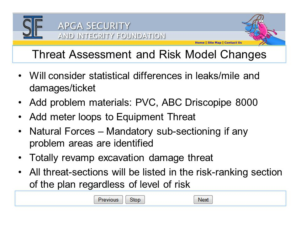 Threat Assessment and Risk Model Changes Will consider statistical differences in leaks/mile and damages/ticket Add problem materials: PVC, ABC Driscopipe 8000 Add meter loops to Equipment Threat Natural Forces – Mandatory sub-sectioning if any problem areas are identified Totally revamp excavation damage threat All threat-sections will be listed in the risk-ranking section of the plan regardless of level of risk