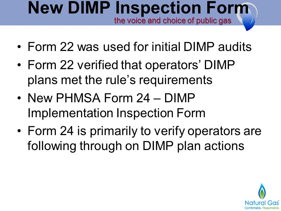 the voice and choice of public gas New DIMP Inspection Form Form 22 was used for initial DIMP audits Form 22 verified that operators' DIMP plans met the rule's requirements New PHMSA Form 24 – DIMP Implementation Inspection Form Form 24 is primarily to verify operators are following through on DIMP plan actions