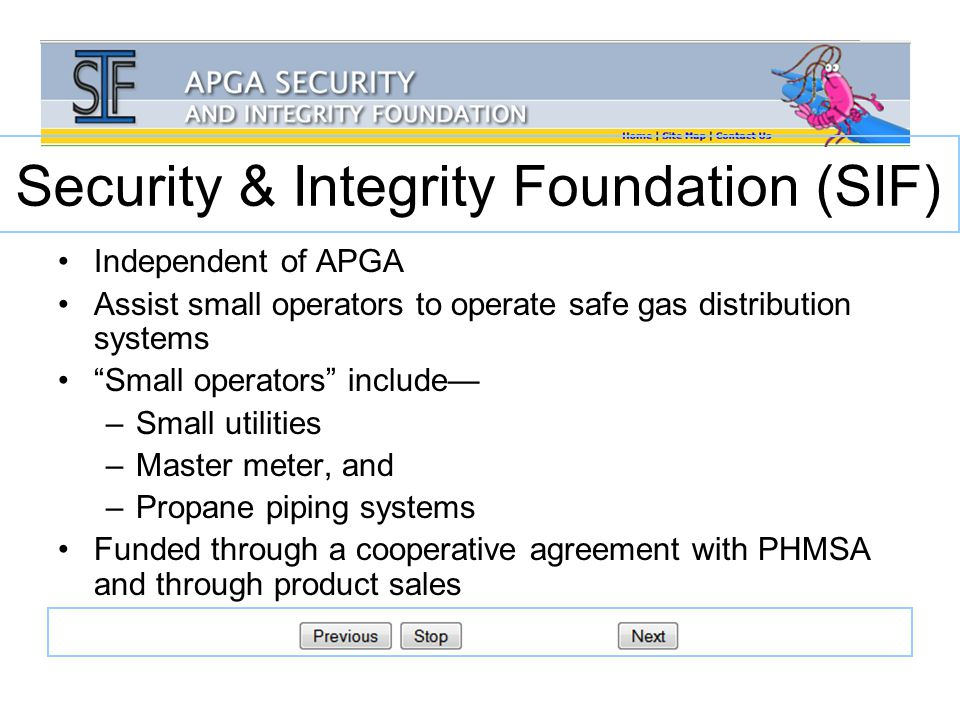 Security & Integrity Foundation (SIF) Independent of APGA Assist small operators to operate safe gas distribution systems Small operators include— –Small utilities –Master meter, and –Propane piping systems Funded through a cooperative agreement with PHMSA and through product sales