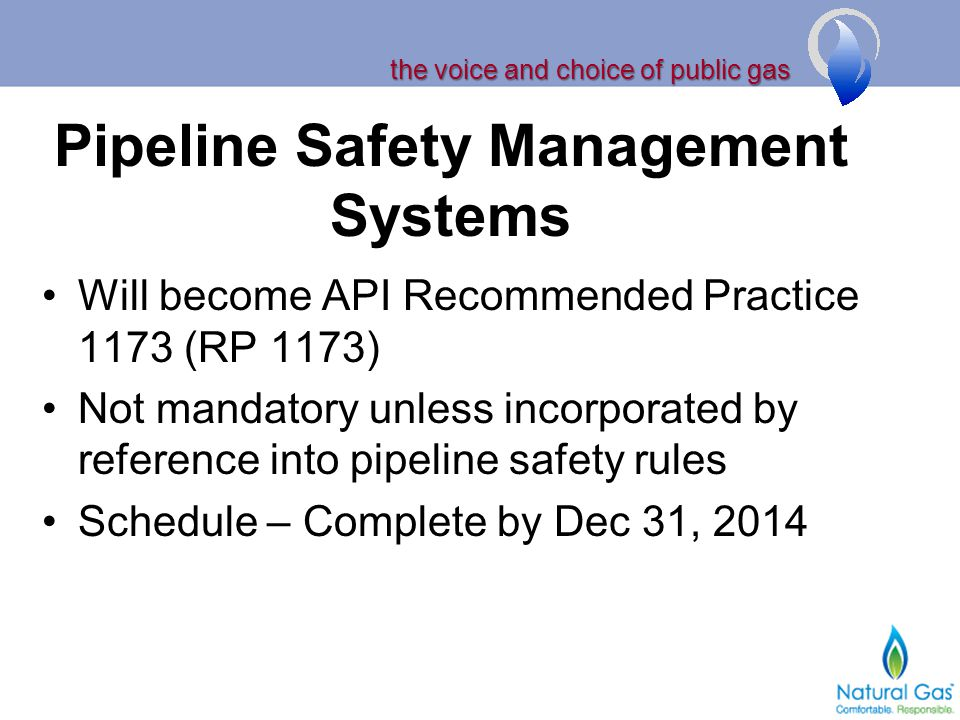 the voice and choice of public gas Pipeline Safety Management Systems Will become API Recommended Practice 1173 (RP 1173) Not mandatory unless incorporated by reference into pipeline safety rules Schedule – Complete by Dec 31, 2014