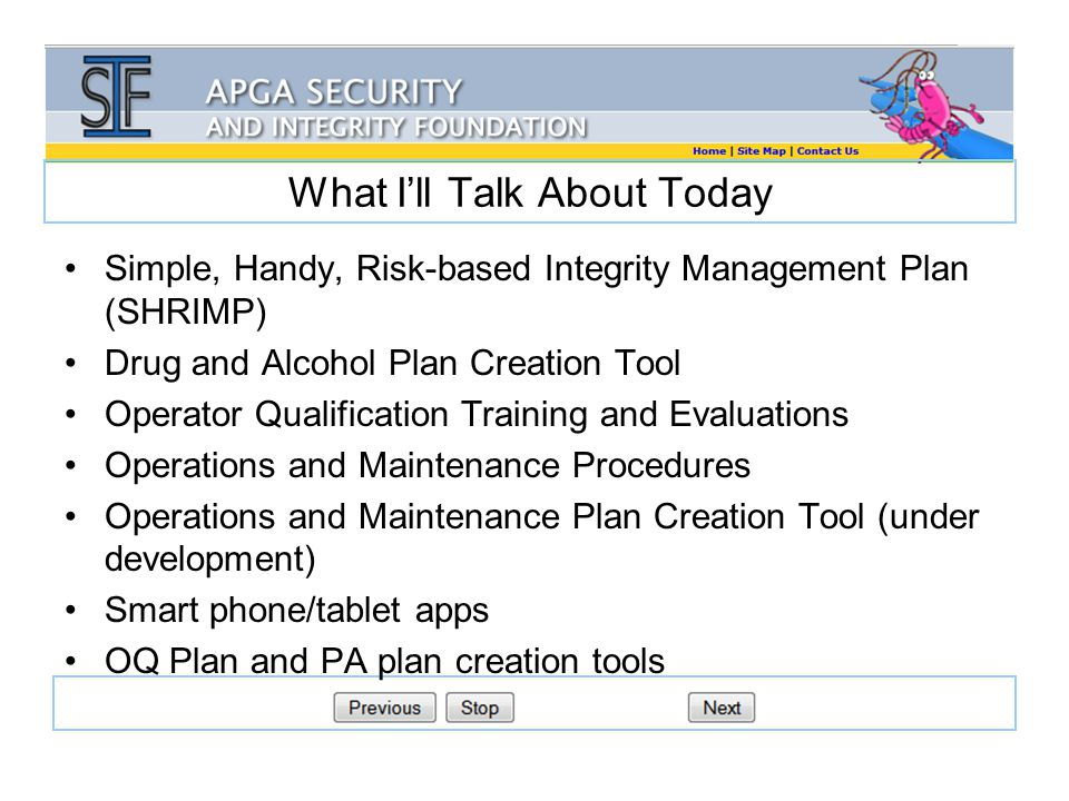 What I'll Talk About Today Simple, Handy, Risk-based Integrity Management Plan (SHRIMP) Drug and Alcohol Plan Creation Tool Operator Qualification Training and Evaluations Operations and Maintenance Procedures Operations and Maintenance Plan Creation Tool (under development) Smart phone/tablet apps OQ Plan and PA plan creation tools