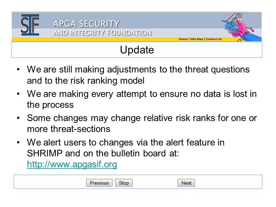 Update We are still making adjustments to the threat questions and to the risk ranking model We are making every attempt to ensure no data is lost in the process Some changes may change relative risk ranks for one or more threat-sections We alert users to changes via the alert feature in SHRIMP and on the bulletin board at: http://www.apgasif.org http://www.apgasif.org