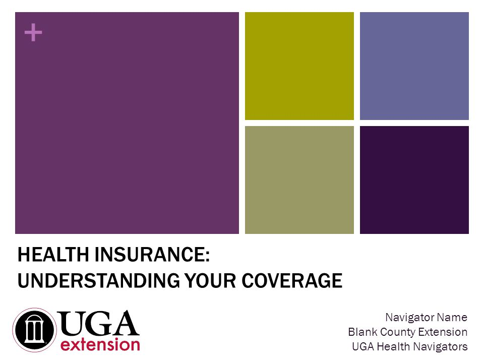 + HEALTH INSURANCE: UNDERSTANDING YOUR COVERAGE Navigator Name Blank County Extension UGA Health Navigators