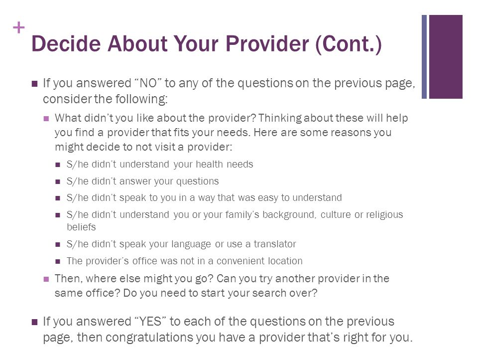 + Decide About Your Provider (Cont.) If you answered NO to any of the questions on the previous page, consider the following: What didn't you like about the provider.