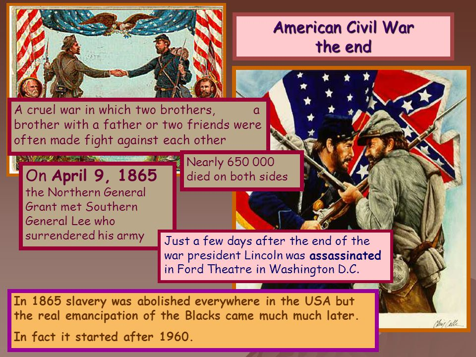 American Civil War the end A cruel war in which two brothers, a brother with a father or two friends were often made fight against each other Nearly 650 000 died on both sides On April 9, 1865 the Northern General Grant met Southern General Lee who surrendered his army In 1865 slavery was abolished everywhere in the USA but the real emancipation of the Blacks came much much later.